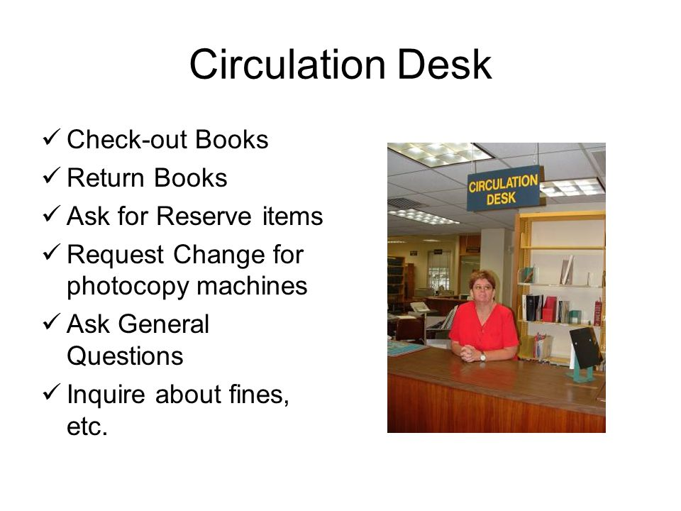 Circulation Desk Check-out Books Return Books Ask for Reserve items Request Change for photocopy machines Ask General Questions Inquire about fines, etc.