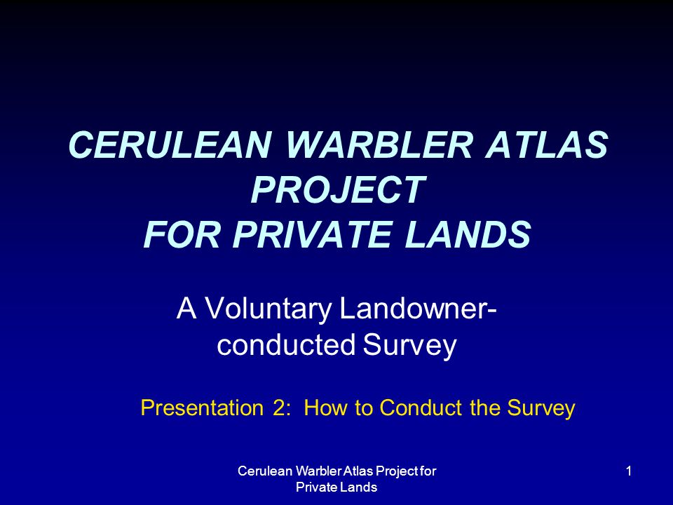 Cerulean Warbler Atlas Project for Private Lands 1 CERULEAN WARBLER ATLAS PROJECT FOR PRIVATE LANDS A Voluntary Landowner- conducted Survey Presentation 2: How to Conduct the Survey