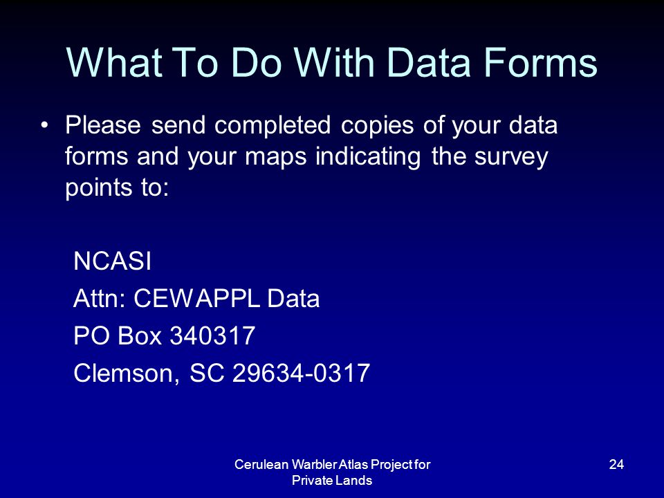 Cerulean Warbler Atlas Project for Private Lands 24 What To Do With Data Forms Please send completed copies of your data forms and your maps indicating the survey points to: NCASI Attn: CEWAPPL Data PO Box 340317 Clemson, SC 29634-0317