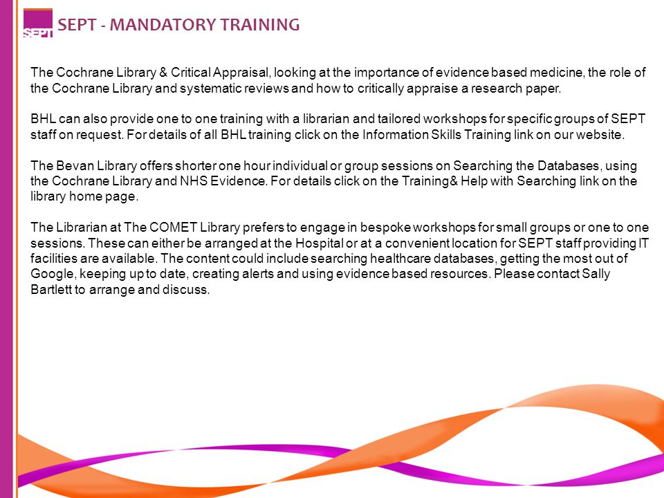 SEPT - MANDATORY TRAINING The Cochrane Library & Critical Appraisal, looking at the importance of evidence based medicine, the role of the Cochrane Library and systematic reviews and how to critically appraise a research paper.