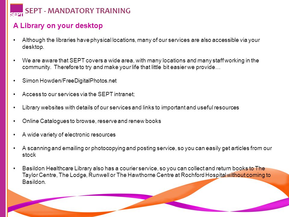 SEPT - MANDATORY TRAINING A Library on your desktop Although the libraries have physical locations, many of our services are also accessible via your desktop.