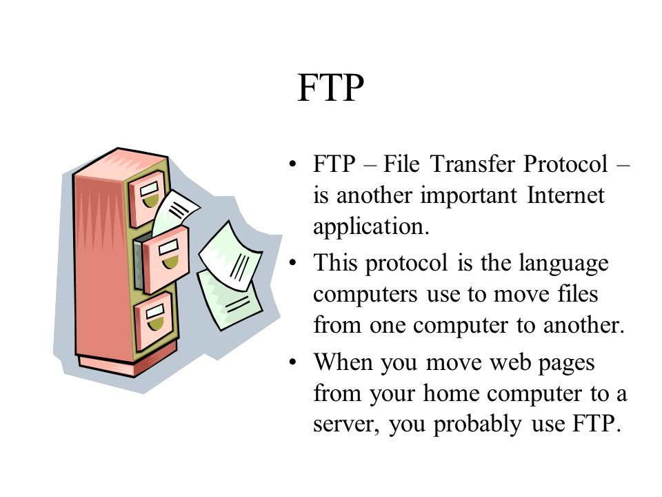 FTP FTP – File Transfer Protocol – is another important Internet application. This protocol is the language computers use to move files from one compu