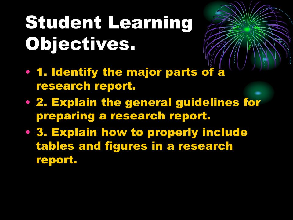Student Learning Objectives. 1. Identify the major parts of a research report.