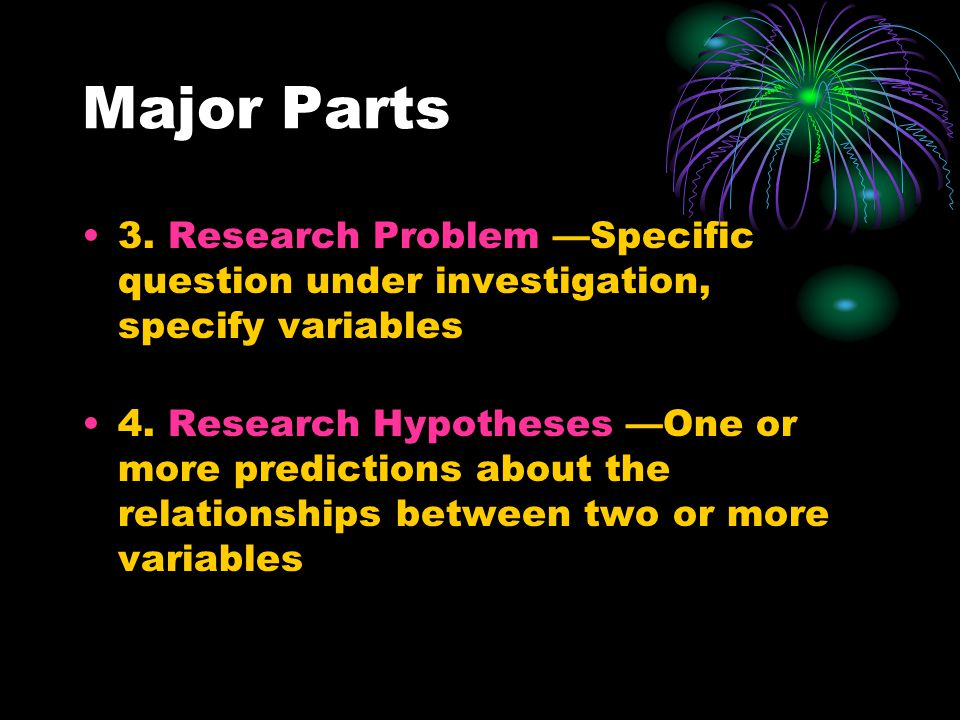 Major Parts 3. Research Problem —Specific question under investigation, specify variables 4.