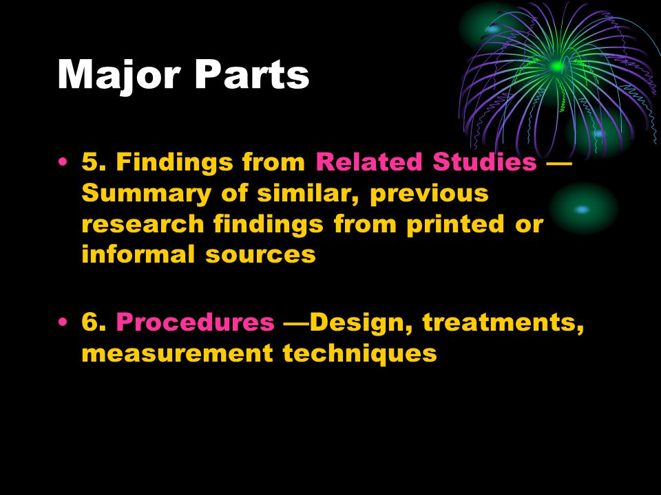 Major Parts 5. Findings from Related Studies — Summary of similar, previous research findings from printed or informal sources 6. Procedures —Design,