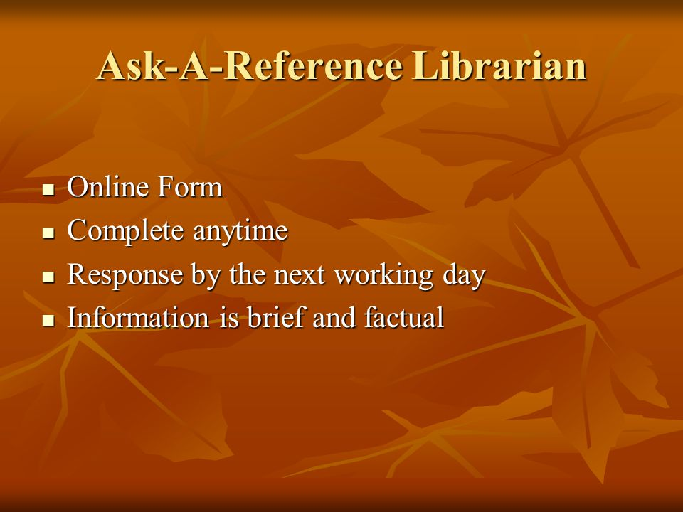 Ask-A-Reference Librarian Online Form Online Form Complete anytime Complete anytime Response by the next working day Response by the next working day Information is brief and factual Information is brief and factual