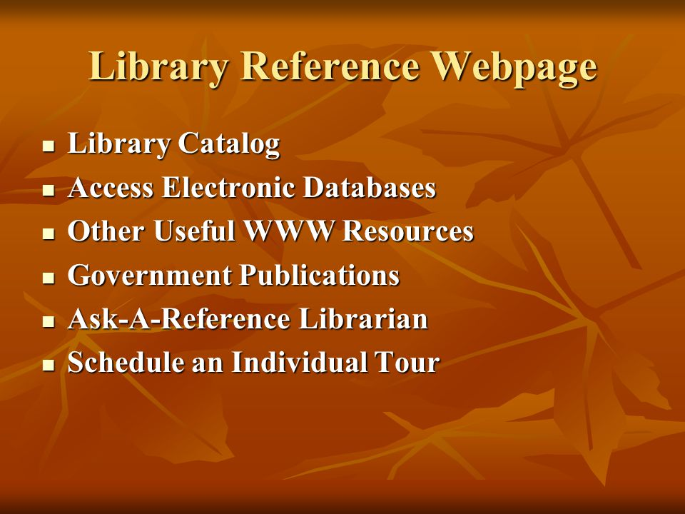 Library Reference Webpage Library Catalog Library Catalog Access Electronic Databases Access Electronic Databases Other Useful WWW Resources Other Useful WWW Resources Government Publications Government Publications Ask-A-Reference Librarian Ask-A-Reference Librarian Schedule an Individual Tour Schedule an Individual Tour