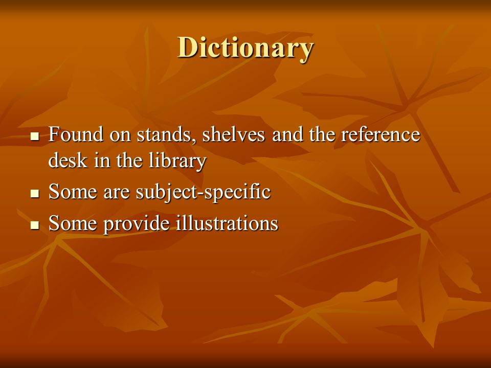 Dictionary Found on stands, shelves and the reference desk in the library Found on stands, shelves and the reference desk in the library Some are subject-specific Some are subject-specific Some provide illustrations Some provide illustrations