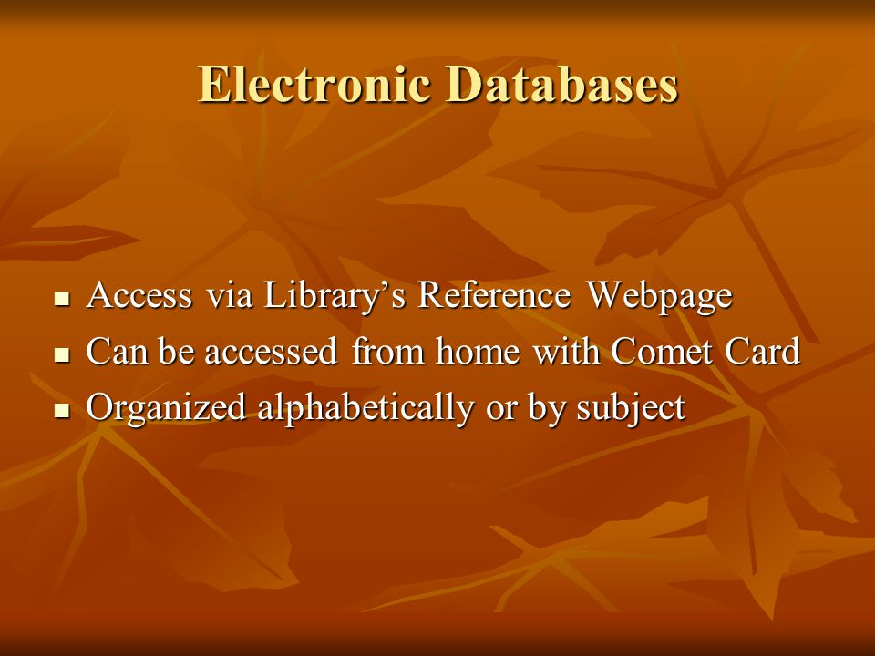 Electronic Databases Access via Library's Reference Webpage Access via Library's Reference Webpage Can be accessed from home with Comet Card Can be accessed from home with Comet Card Organized alphabetically or by subject Organized alphabetically or by subject