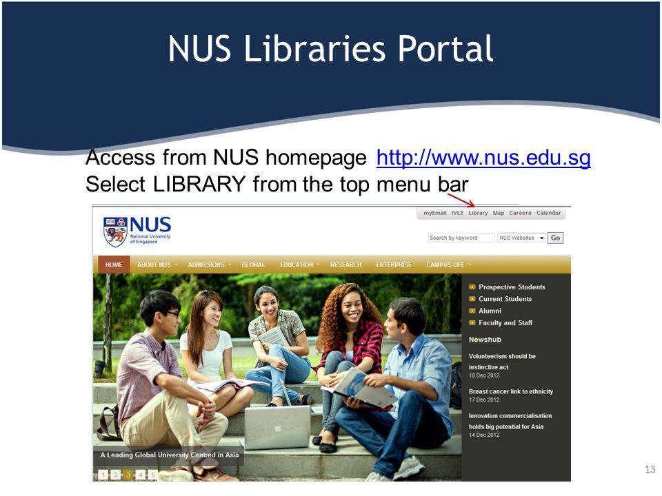 NUS Libraries Portal Access from NUS homepage http://www.nus.edu.sg Select LIBRARY from the top menu barhttp://www.nus.edu.sg 13