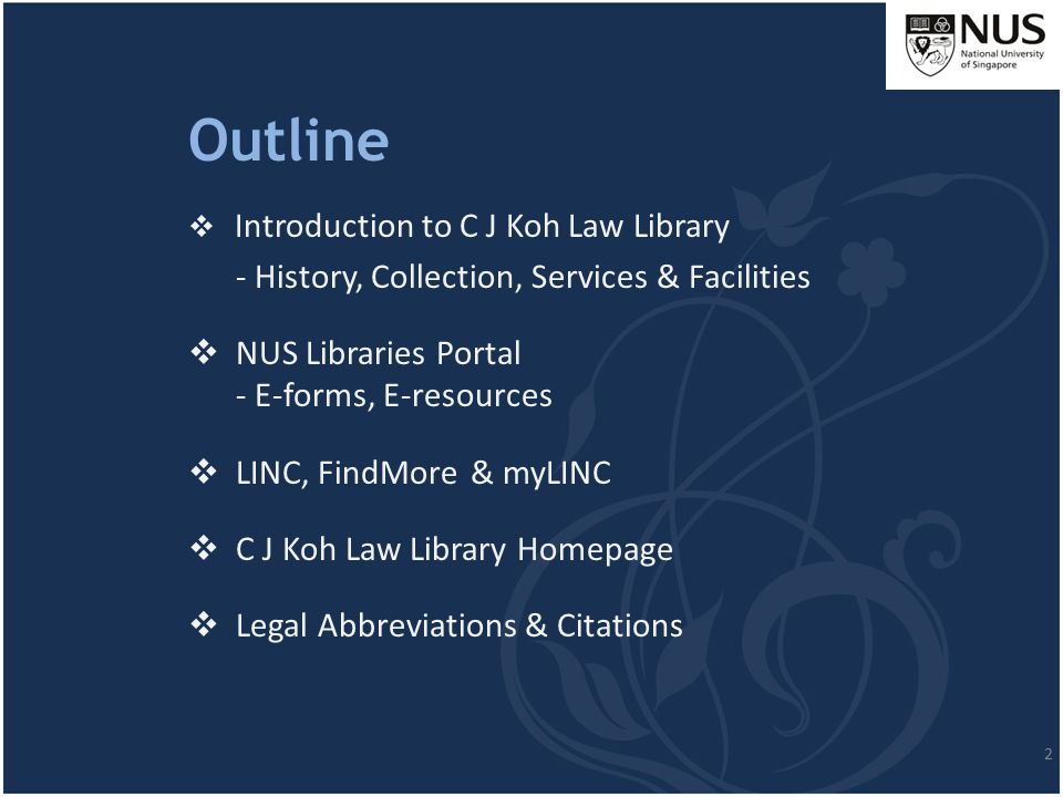 Outline  Introduction to C J Koh Law Library - History, Collection, Services & Facilities  NUS Libraries Portal - E-forms, E-resources  LINC, FindM