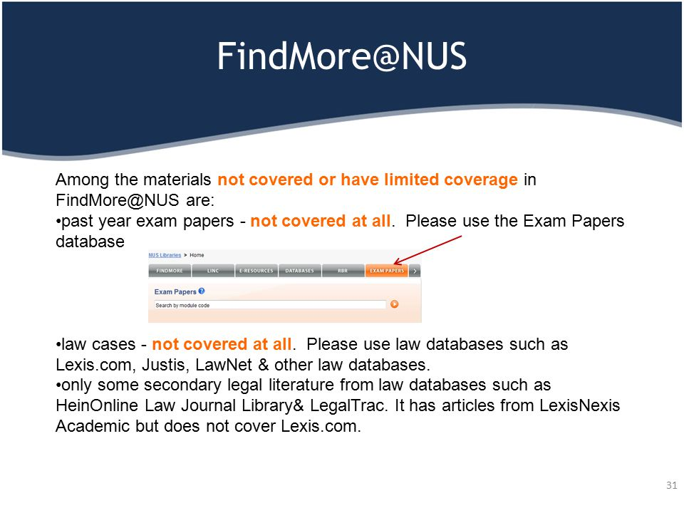 FindMore@NUS 31 Among the materials not covered or have limited coverage in FindMore@NUS are: past year exam papers - not covered at all. Please use t