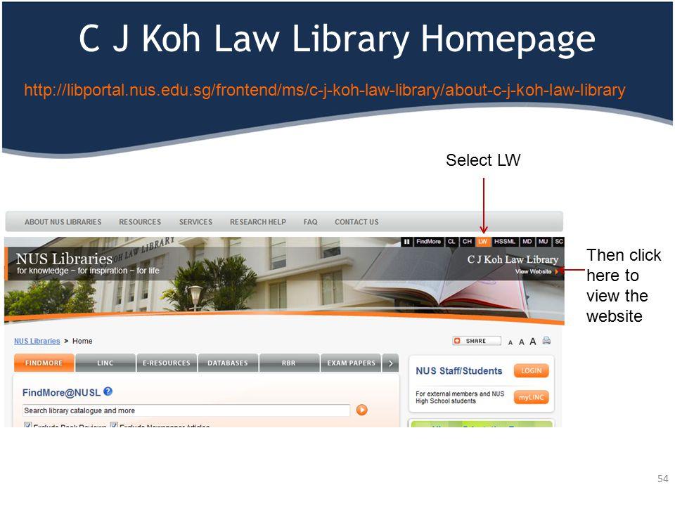 C J Koh Law Library Homepage 54 Select LW http://libportal.nus.edu.sg/frontend/ms/c-j-koh-law-library/about-c-j-koh-law-library Then click here to view the website