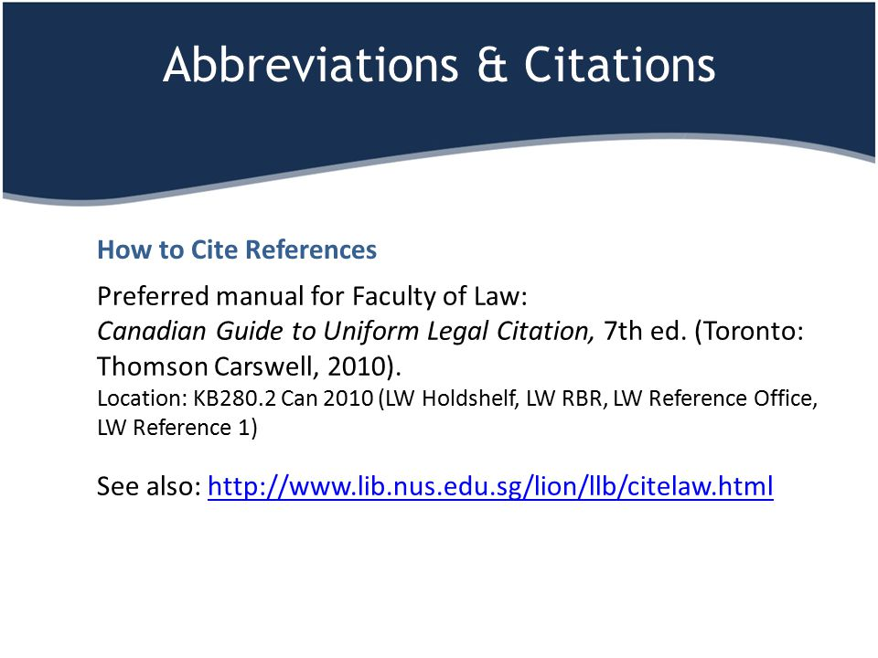 Abbreviations & Citations Preferred manual for Faculty of Law: Canadian Guide to Uniform Legal Citation, 7th ed. (Toronto: Thomson Carswell, 2010). Lo