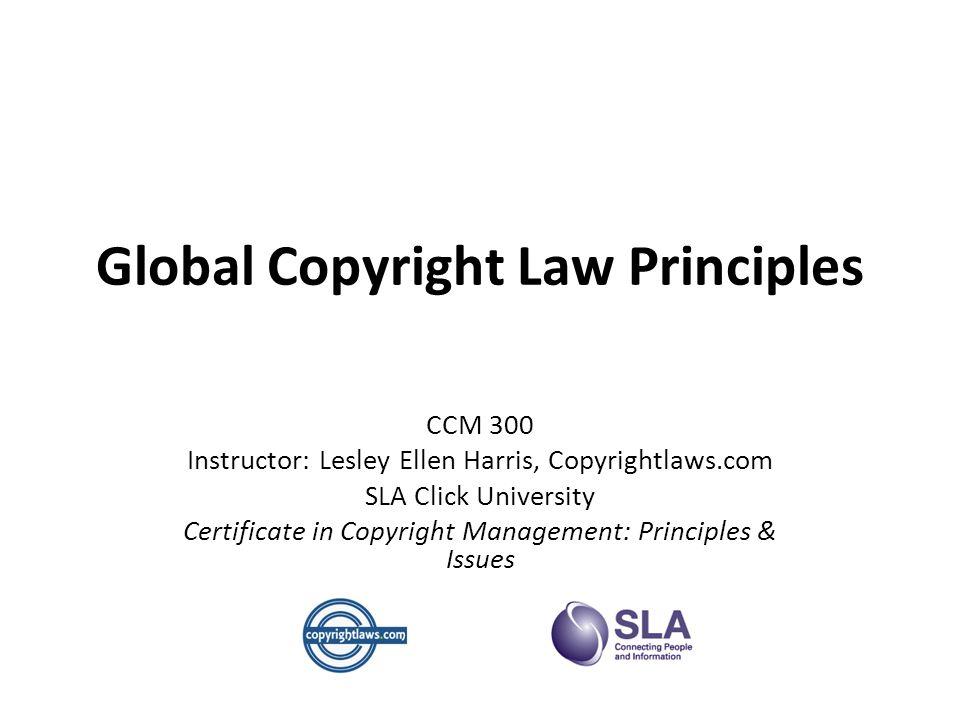 Global Copyright Law Principles CCM 300 Instructor: Lesley Ellen Harris, Copyrightlaws.com SLA Click University Certificate in Copyright Management: Principles & Issues