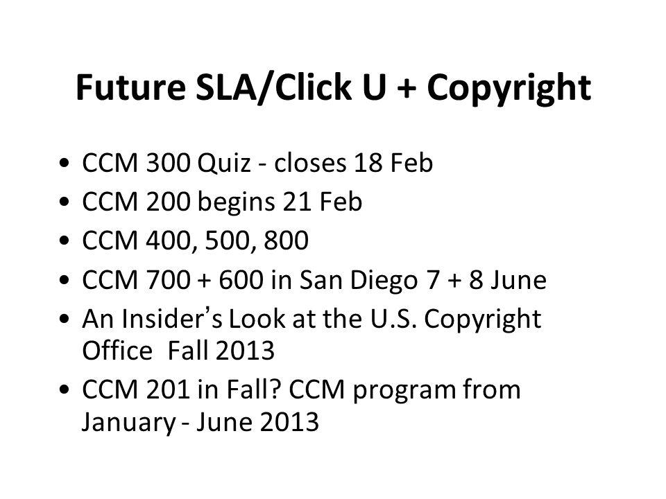Future SLA/Click U + Copyright CCM 300 Quiz - closes 18 Feb CCM 200 begins 21 Feb CCM 400, 500, 800 CCM 700 + 600 in San Diego 7 + 8 June An Insider's Look at the U.S.