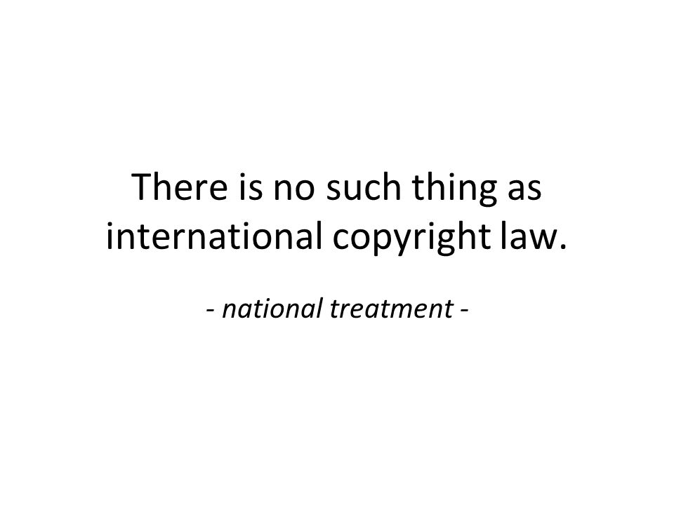 There is no such thing as international copyright law. - national treatment -
