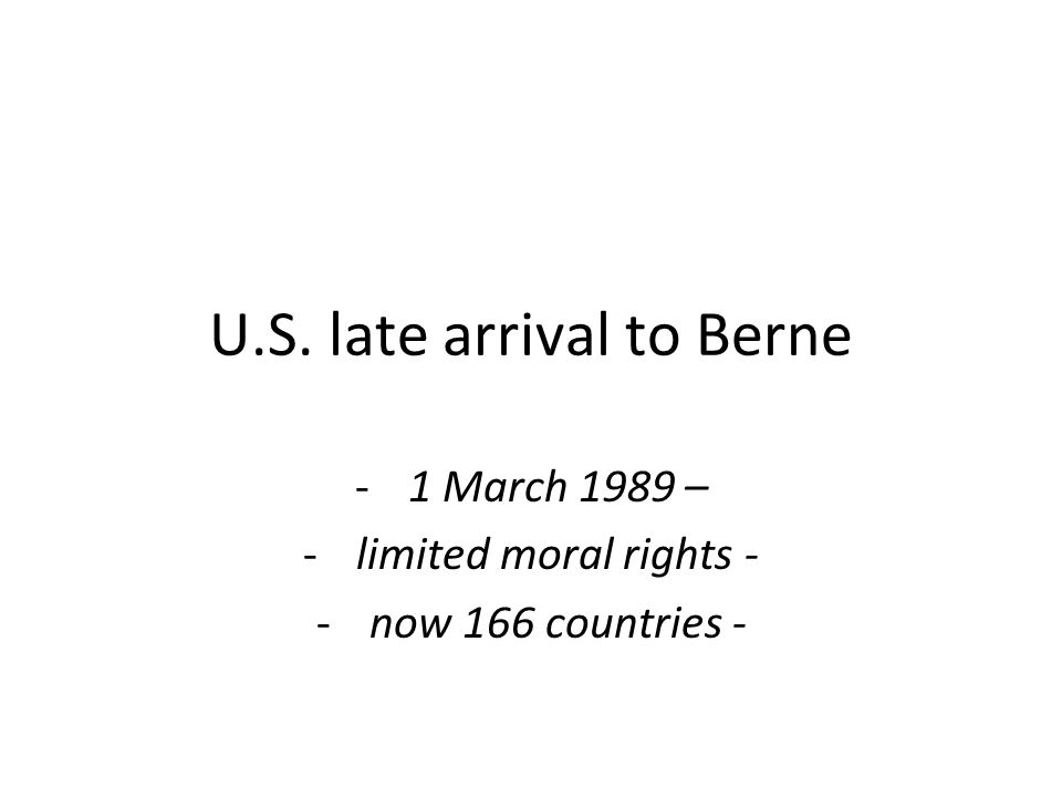 U.S. late arrival to Berne -1 March 1989 – -limited moral rights - -now 166 countries -