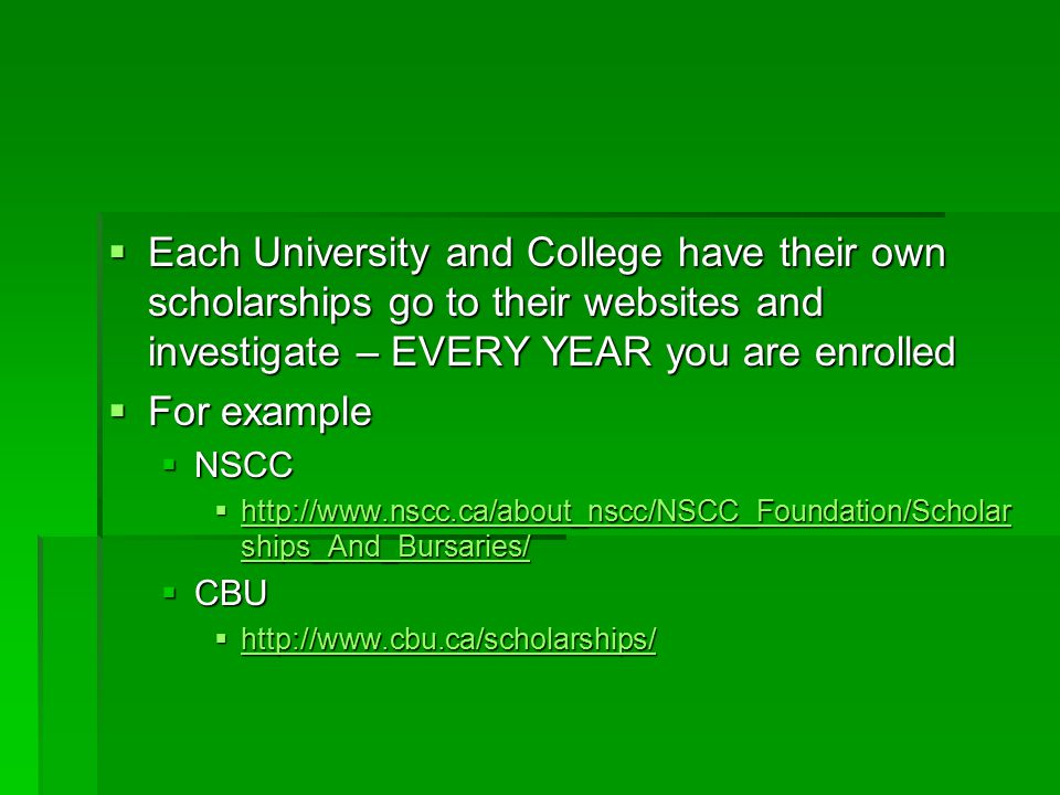  Each University and College have their own scholarships go to their websites and investigate – EVERY YEAR you are enrolled  For example  NSCC  http://www.nscc.ca/about_nscc/NSCC_Foundation/Scholar ships_And_Bursaries/ http://www.nscc.ca/about_nscc/NSCC_Foundation/Scholar ships_And_Bursaries/ http://www.nscc.ca/about_nscc/NSCC_Foundation/Scholar ships_And_Bursaries/  CBU  http://www.cbu.ca/scholarships/ http://www.cbu.ca/scholarships/