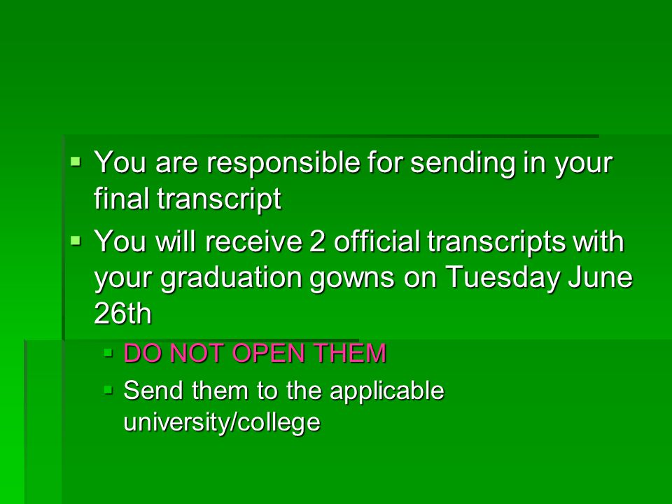  You are responsible for sending in your final transcript  You will receive 2 official transcripts with your graduation gowns on Tuesday June 26th  DO NOT OPEN THEM  Send them to the applicable university/college