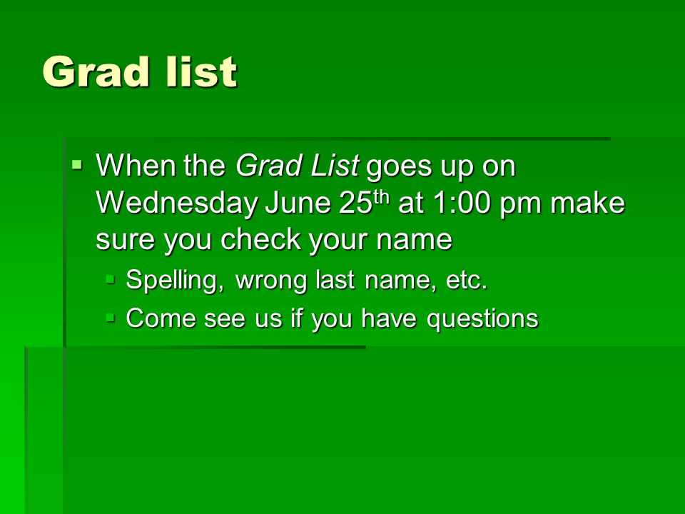 Grad list  When the Grad List goes up on Wednesday June 25 th at 1:00 pm make sure you check your name  Spelling, wrong last name, etc.