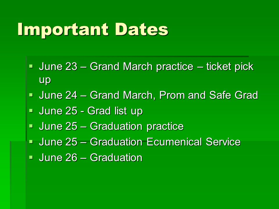 Important Dates  June 23 – Grand March practice – ticket pick up  June 24 – Grand March, Prom and Safe Grad  June 25 - Grad list up  June 25 – Graduation practice  June 25 – Graduation Ecumenical Service  June 26 – Graduation