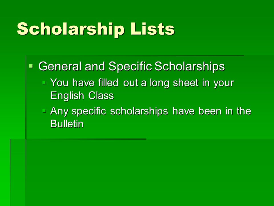 Scholarship Lists  General and Specific Scholarships  You have filled out a long sheet in your English Class  Any specific scholarships have been in the Bulletin