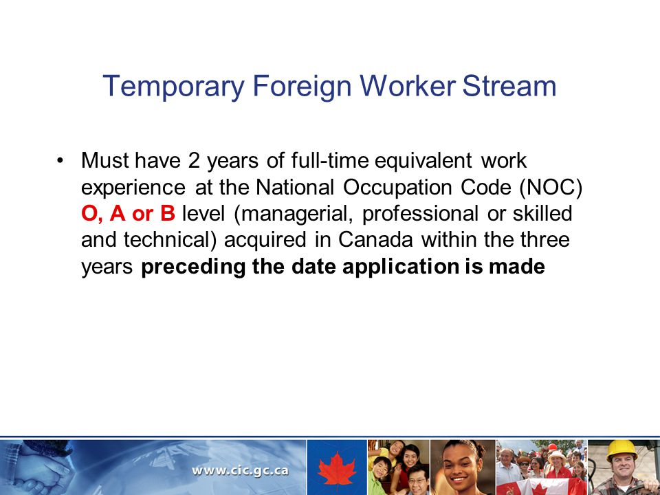 Temporary Foreign Worker Stream Must have 2 years of full-time equivalent work experience at the National Occupation Code (NOC) O, A or B level (managerial, professional or skilled and technical) acquired in Canada within the three years preceding the date application is made