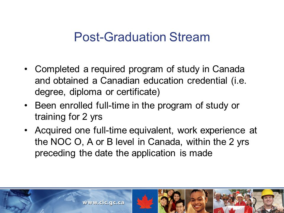 Post-Graduation Stream Completed a required program of study in Canada and obtained a Canadian education credential (i.e.