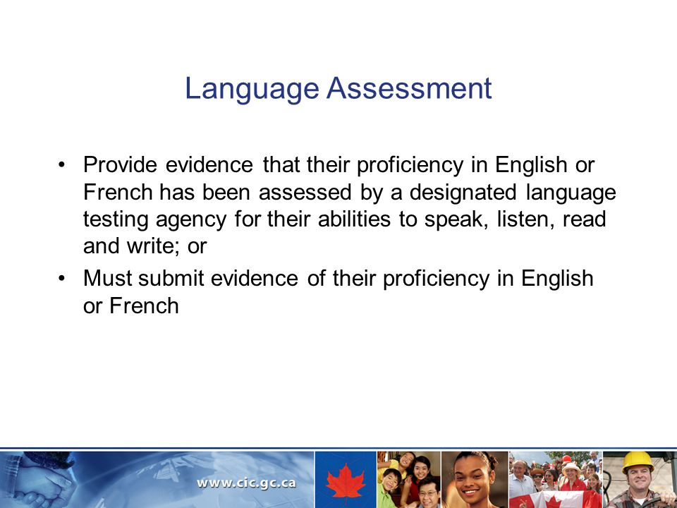 Language Assessment Provide evidence that their proficiency in English or French has been assessed by a designated language testing agency for their abilities to speak, listen, read and write; or Must submit evidence of their proficiency in English or French