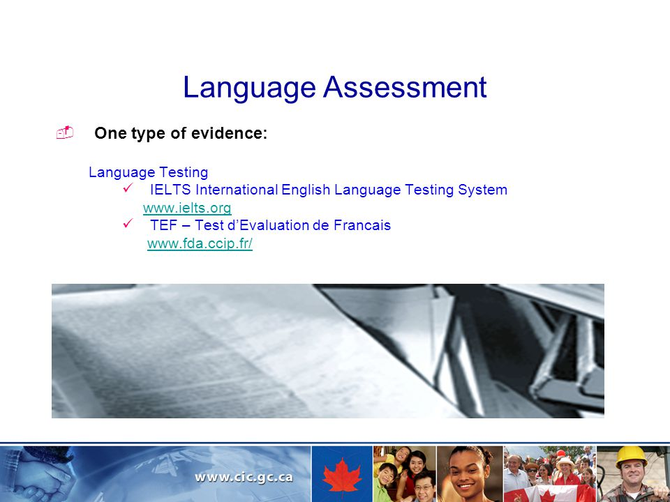Language Assessment  One type of evidence: Language Testing IELTS International English Language Testing System www.ielts.org TEF – Test d'Evaluation de Francais www.fda.ccip.fr/