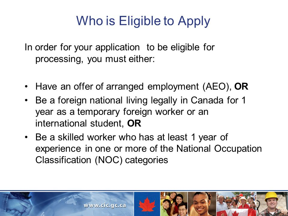Who is Eligible to Apply In order for your application to be eligible for processing, you must either: Have an offer of arranged employment (AEO), OR Be a foreign national living legally in Canada for 1 year as a temporary foreign worker or an international student, OR Be a skilled worker who has at least 1 year of experience in one or more of the National Occupation Classification (NOC) categories