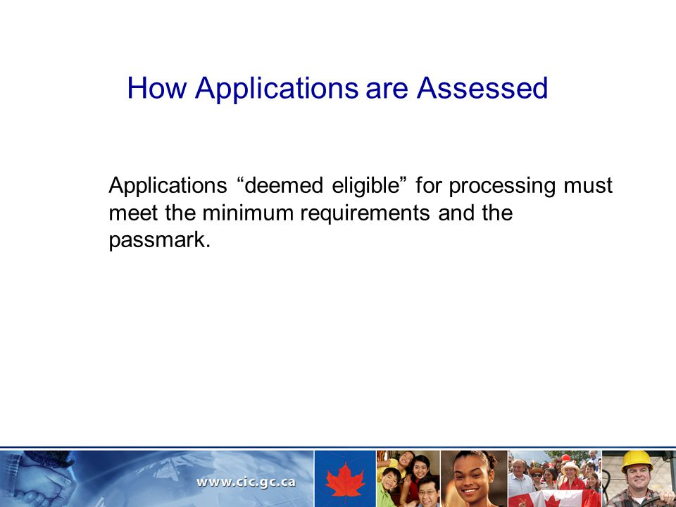 How Applications are Assessed Applications deemed eligible for processing must meet the minimum requirements and the passmark.
