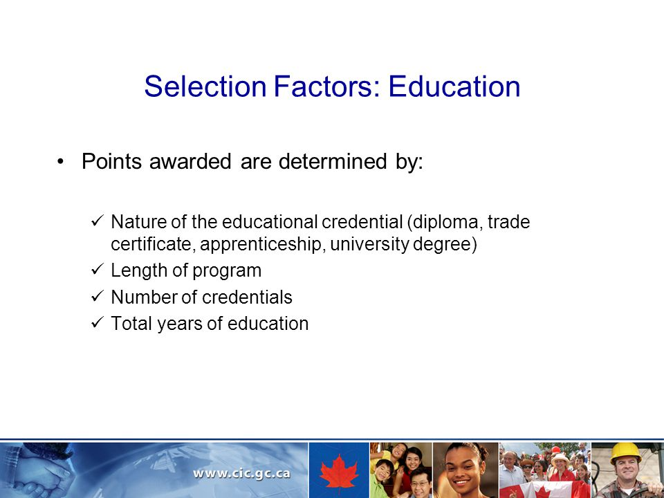 Selection Factors: Education Points awarded are determined by: Nature of the educational credential (diploma, trade certificate, apprenticeship, university degree) Length of program Number of credentials Total years of education