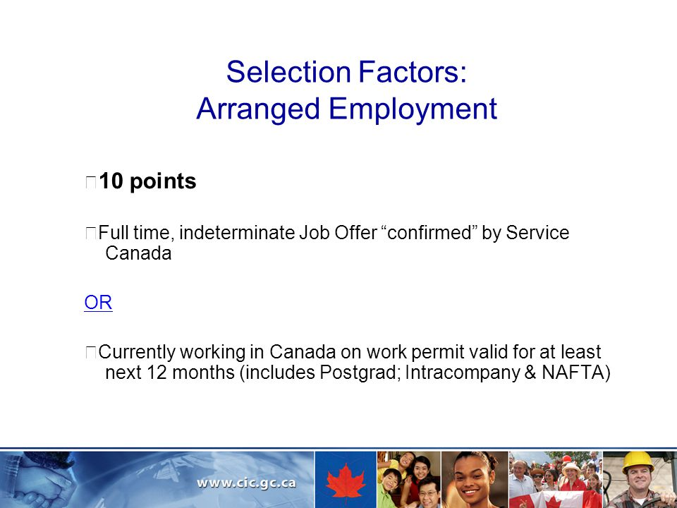 Selection Factors: Arranged Employment ☞ 10 points ☞ Full time, indeterminate Job Offer confirmed by Service Canada OR ☞ Currently working in Canada on work permit valid for at least next 12 months (includes Postgrad; Intracompany & NAFTA)