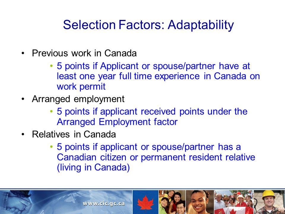 Selection Factors: Adaptability Previous work in Canada 5 points if Applicant or spouse/partner have at least one year full time experience in Canada on work permit Arranged employment 5 points if applicant received points under the Arranged Employment factor Relatives in Canada 5 points if applicant or spouse/partner has a Canadian citizen or permanent resident relative (living in Canada)