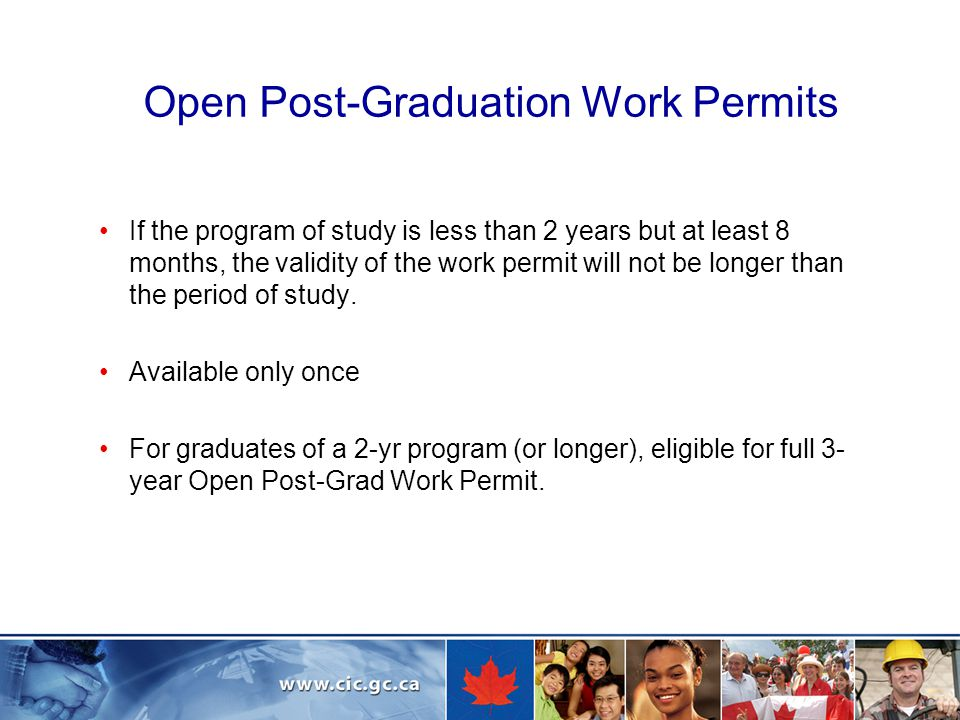 Open Post-Graduation Work Permits If the program of study is less than 2 years but at least 8 months, the validity of the work permit will not be longer than the period of study.