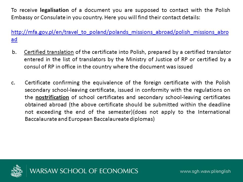 To receive legalisation of a document you are supposed to contact with the Polish Embassy or Consulate in you country.