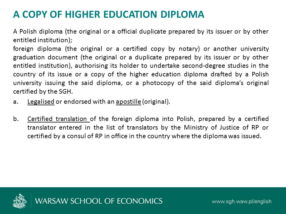 A COPY OF HIGHER EDUCATION DIPLOMA A Polish diploma (the original or a official duplicate prepared by its issuer or by other entitled institution); foreign diploma (the original or a certified copy by notary) or another university graduation document (the original or a duplicate prepared by its issuer or by other entitled institution), authorising its holder to undertake second-degree studies in the country of its issue or a copy of the higher education diploma drafted by a Polish university issuing the said diploma, or a photocopy of the said diploma's original certified by the SGH.