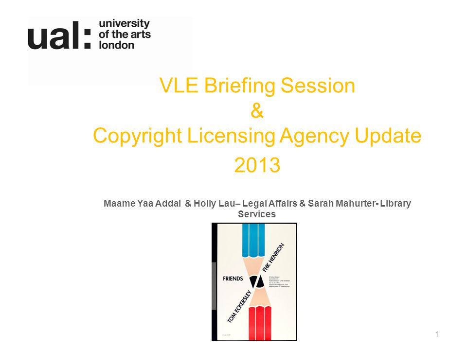 VLE Briefing Session & Copyright Licensing Agency Update 2013 Maame Yaa Addai & Holly Lau– Legal Affairs & Sarah Mahurter- Library Services 1