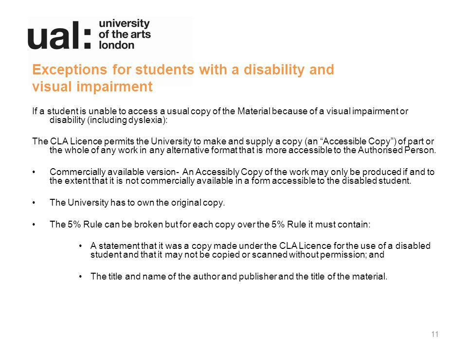Exceptions for students with a disability and visual impairment If a student is unable to access a usual copy of the Material because of a visual impairment or disability (including dyslexia): The CLA Licence permits the University to make and supply a copy (an Accessible Copy ) of part or the whole of any work in any alternative format that is more accessible to the Authorised Person.