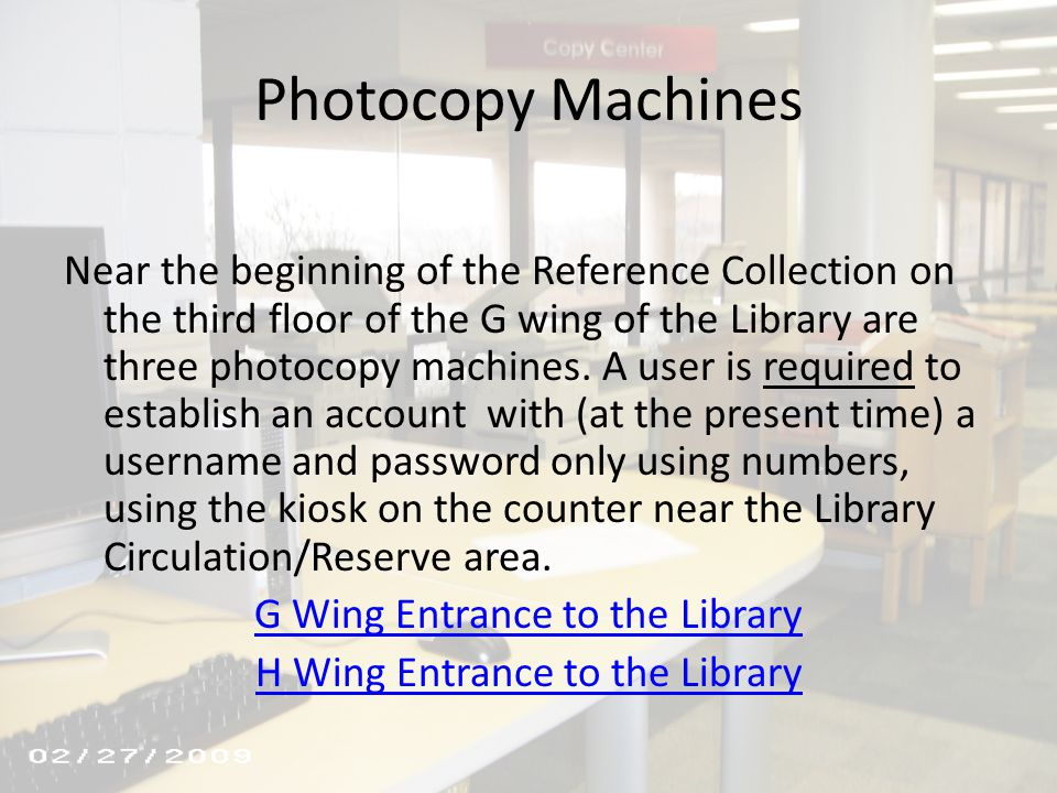 Photocopy Machines Near the beginning of the Reference Collection on the third floor of the G wing of the Library are three photocopy machines. A user