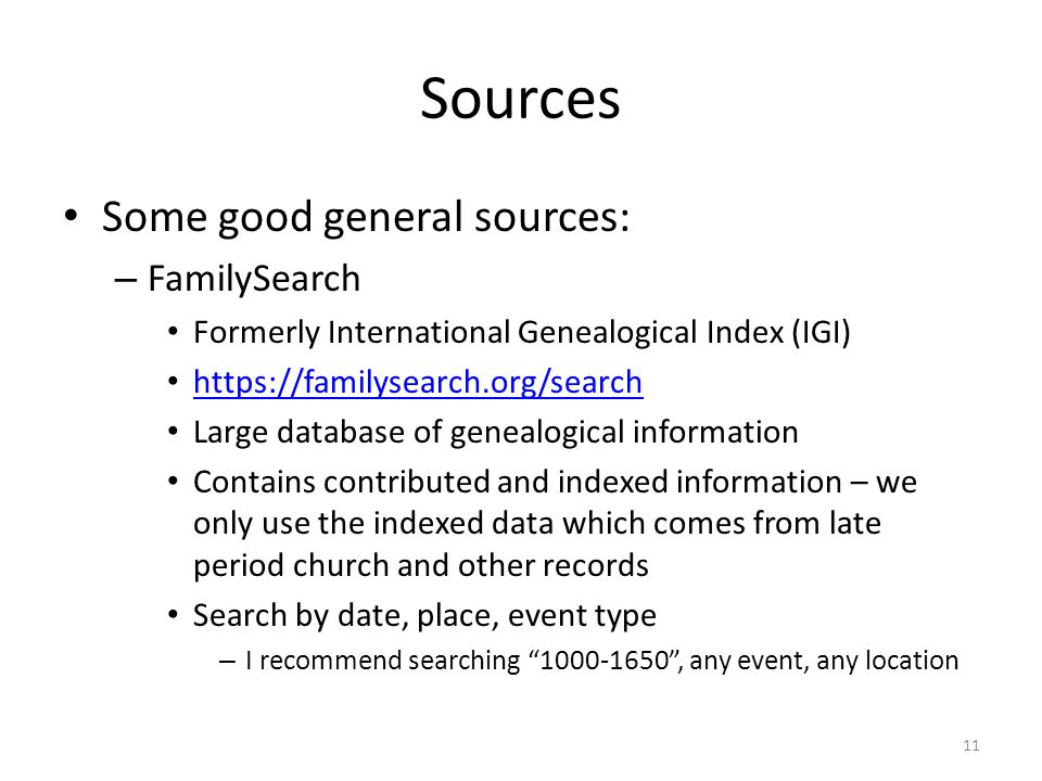 Sources Some good general sources: – FamilySearch Formerly International Genealogical Index (IGI) https://familysearch.org/search Large database of genealogical information Contains contributed and indexed information – we only use the indexed data which comes from late period church and other records Search by date, place, event type – I recommend searching 1000-1650 , any event, any location 11
