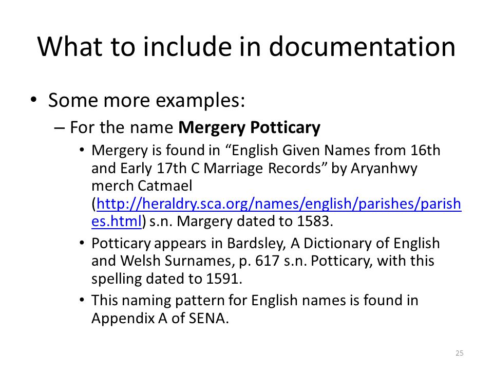What to include in documentation Some more examples: – For the name Mergery Potticary Mergery is found in English Given Names from 16th and Early 17th C Marriage Records by Aryanhwy merch Catmael (http://heraldry.sca.org/names/english/parishes/parish es.html) s.n.