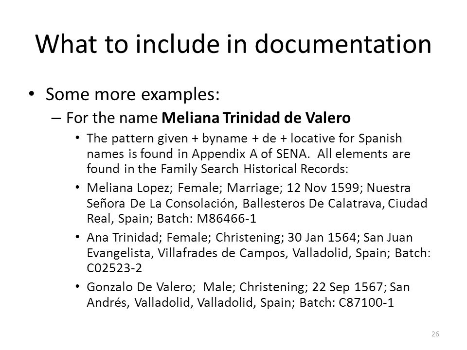 What to include in documentation Some more examples: – For the name Meliana Trinidad de Valero The pattern given + byname + de + locative for Spanish names is found in Appendix A of SENA.