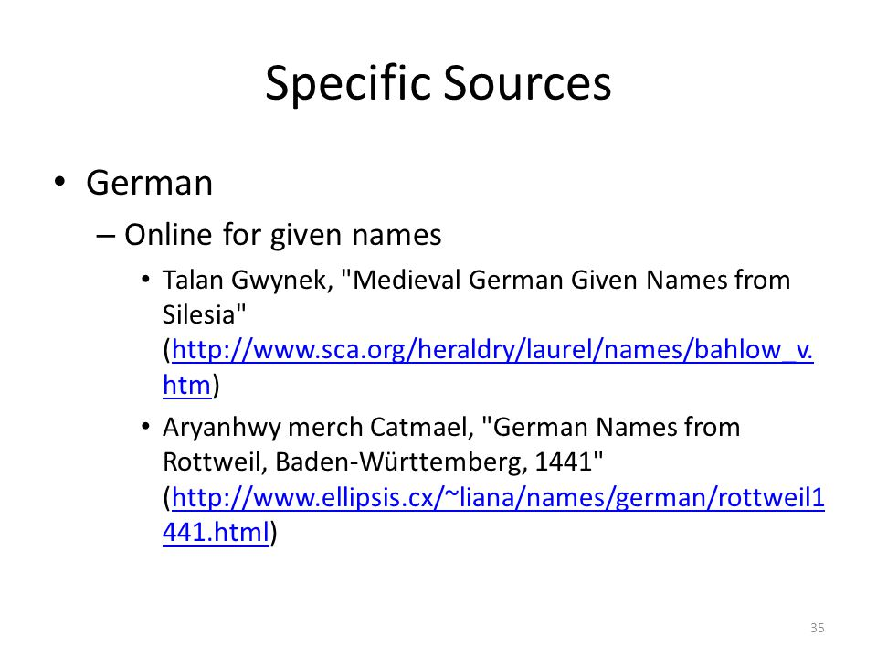 Specific Sources German – Online for given names Talan Gwynek, Medieval German Given Names from Silesia (http://www.sca.org/heraldry/laurel/names/bahlow_v.