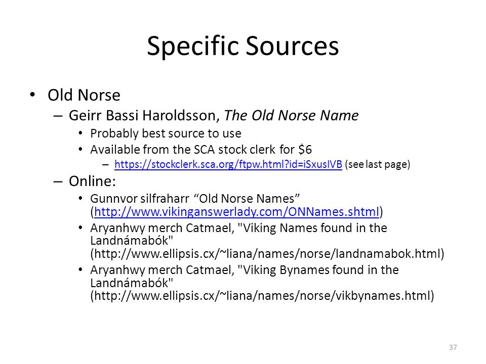 Specific Sources Old Norse – Geirr Bassi Haroldsson, The Old Norse Name Probably best source to use Available from the SCA stock clerk for $6 – https://stockclerk.sca.org/ftpw.html id=iSxusIVB (see last page) https://stockclerk.sca.org/ftpw.html id=iSxusIVB – Online: Gunnvor silfraharr Old Norse Names (http://www.vikinganswerlady.com/ONNames.shtml)http://www.vikinganswerlady.com/ONNames.shtml Aryanhwy merch Catmael, Viking Names found in the Landnámabók (http://www.ellipsis.cx/~liana/names/norse/landnamabok.html) Aryanhwy merch Catmael, Viking Bynames found in the Landnámabók (http://www.ellipsis.cx/~liana/names/norse/vikbynames.html) 37