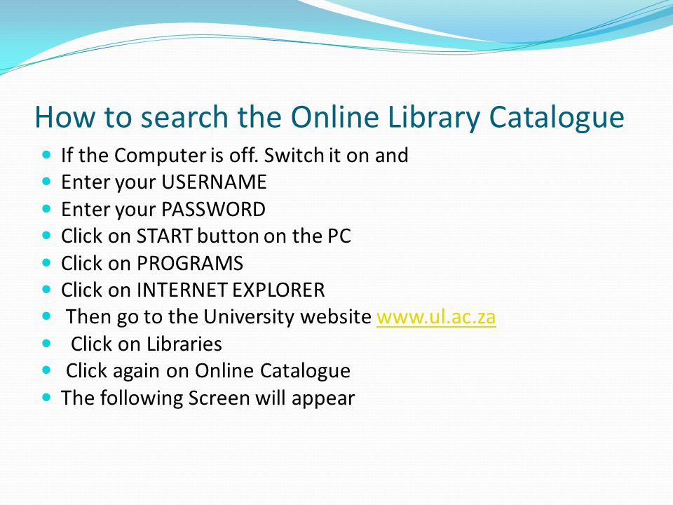 Finding books in the library To find books in the library, always use the library catalogue The library catalogue is the key to the library collection It list all the information sources the library has acquired Its purpose is to provide you with the location number The location number is used to trace books on the shelves The UL library uses the Online Catalogue