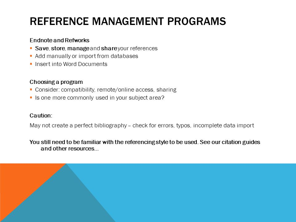 REFERENCE MANAGEMENT PROGRAMS Endnote and Refworks  Save, store, manage and share your references  Add manually or import from databases  Insert in