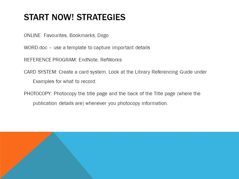 START NOW! STRATEGIES ONLINE: Favourites, Bookmarks, Diigo WORD.doc – use a template to capture important details REFERENCE PROGRAM: EndNote, RefWorks